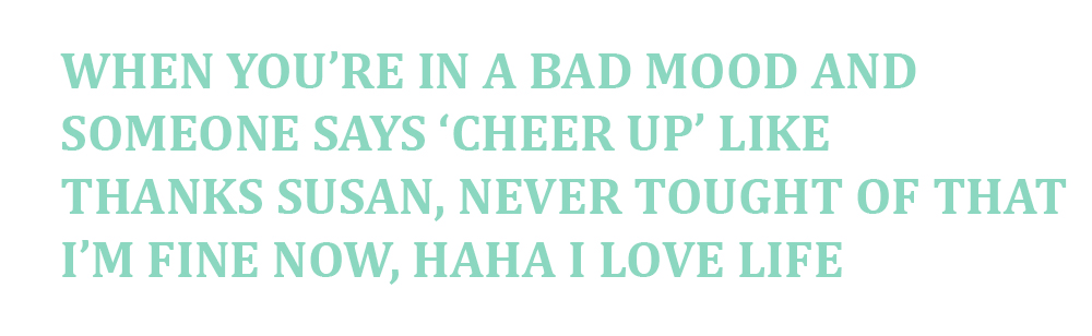 cheer up like thanks never thought of that i'm fine now